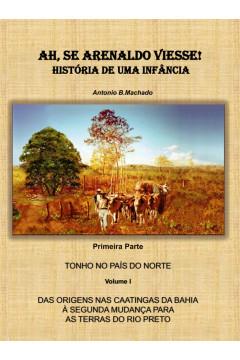 AH, SE ARENALDO VIESSE! HISTÓRIA DE UMA INFÂNCIA 1ª. Parte volume I: Das origens nas caatingas da Bahia à segunda mudança para as terras do Rio Preto
