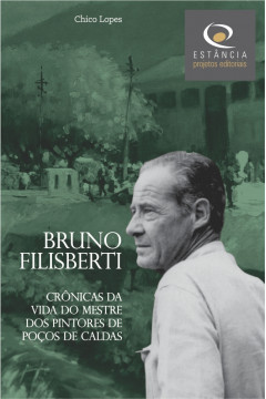 Bruno Filisberti: Crônicas da Vida do Mestre dos Pintores de Poços de Caldas