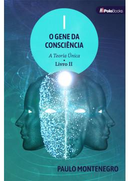 O GENE DA CONSCIÊNCIA: A Teoria Única - LIVRO II